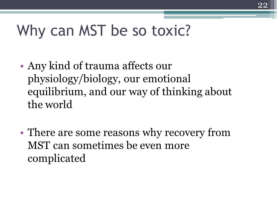 Why can MST be so toxic Any kind of trauma affects our physiology/biology, our emotional equilibrium, and our way of thinking about the world.