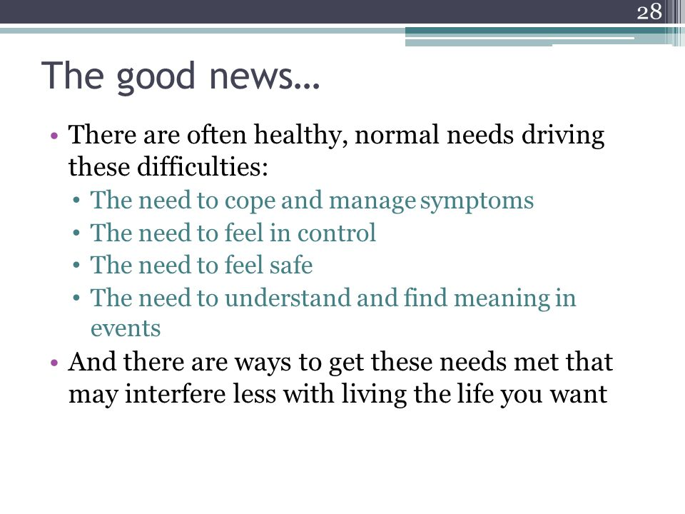 The good news… There are often healthy, normal needs driving these difficulties: The need to cope and manage symptoms.