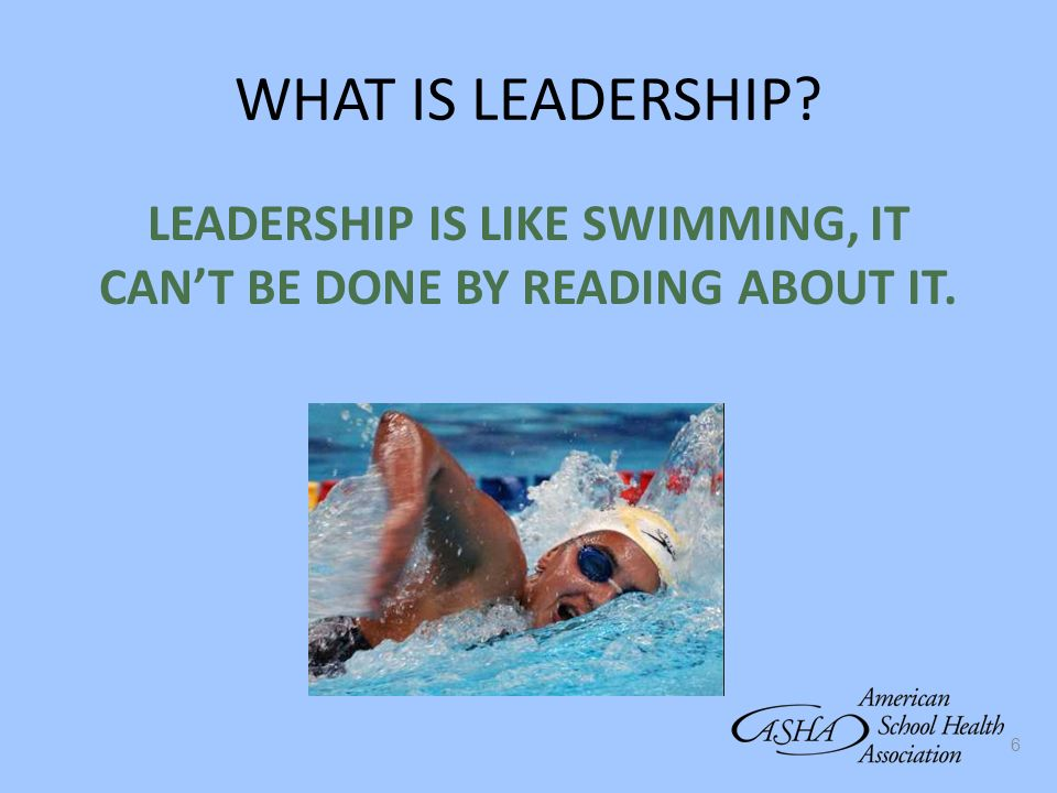 LEADERSHIP IS LIKE SWIMMING, IT CAN'T BE DONE BY READING ABOUT IT.