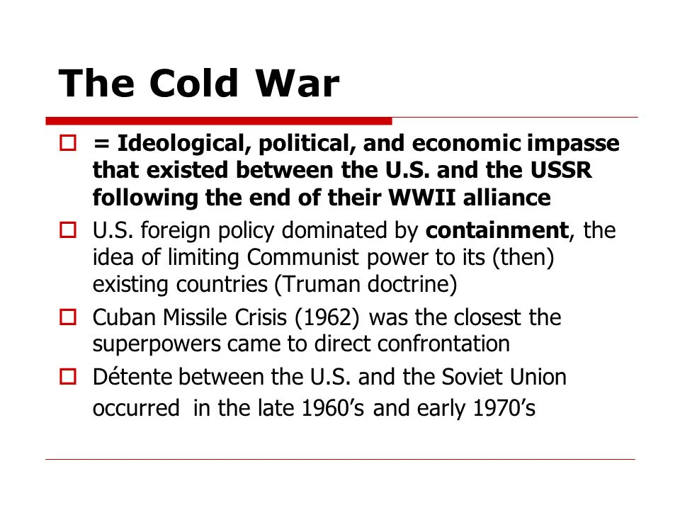 The Cold War = Ideological, political, and economic impasse that existed between the U.S. and the USSR following the end of their WWII alliance.