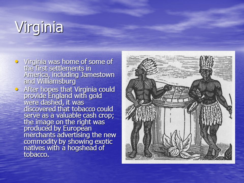 Virginia Virginia was home of some of the first settlements in America, including Jamestown and Williamsburg.