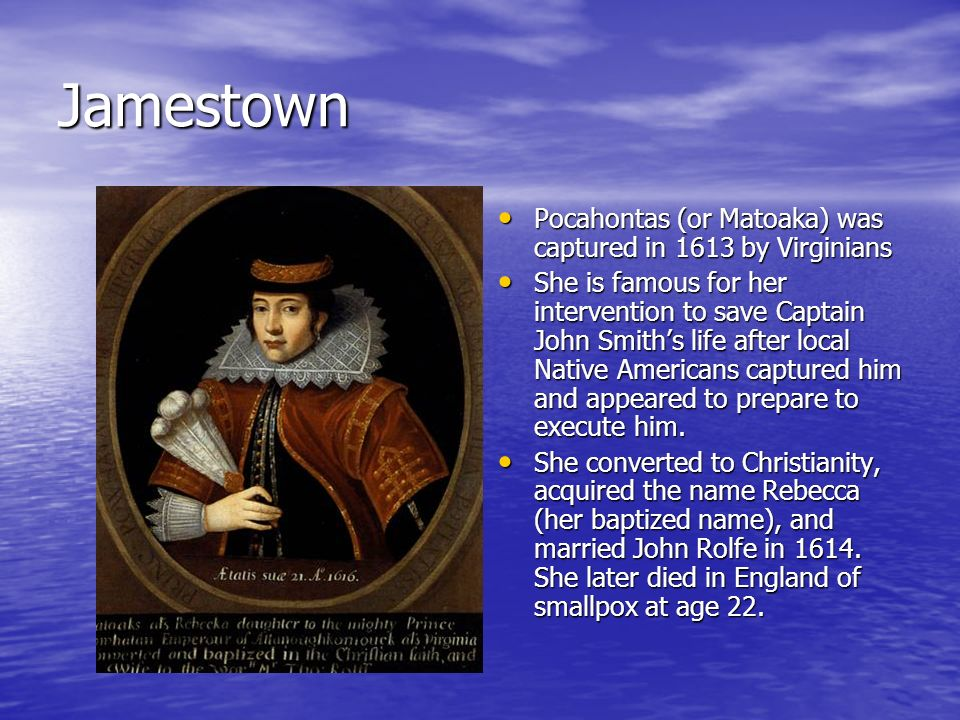 Jamestown Pocahontas (or Matoaka) was captured in 1613 by Virginians