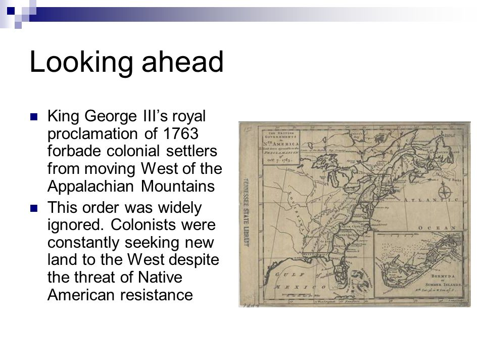 Looking ahead King George III's royal proclamation of 1763 forbade colonial settlers from moving West of the Appalachian Mountains.