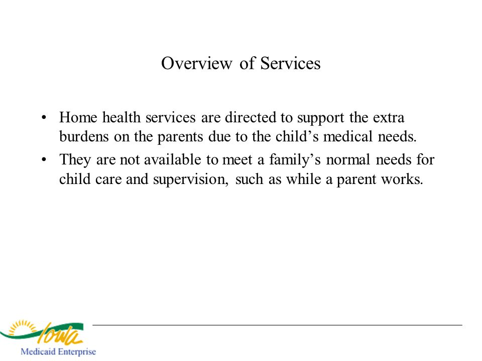 Overview of Services Home health services are directed to support the extra burdens on the parents due to the child's medical needs.