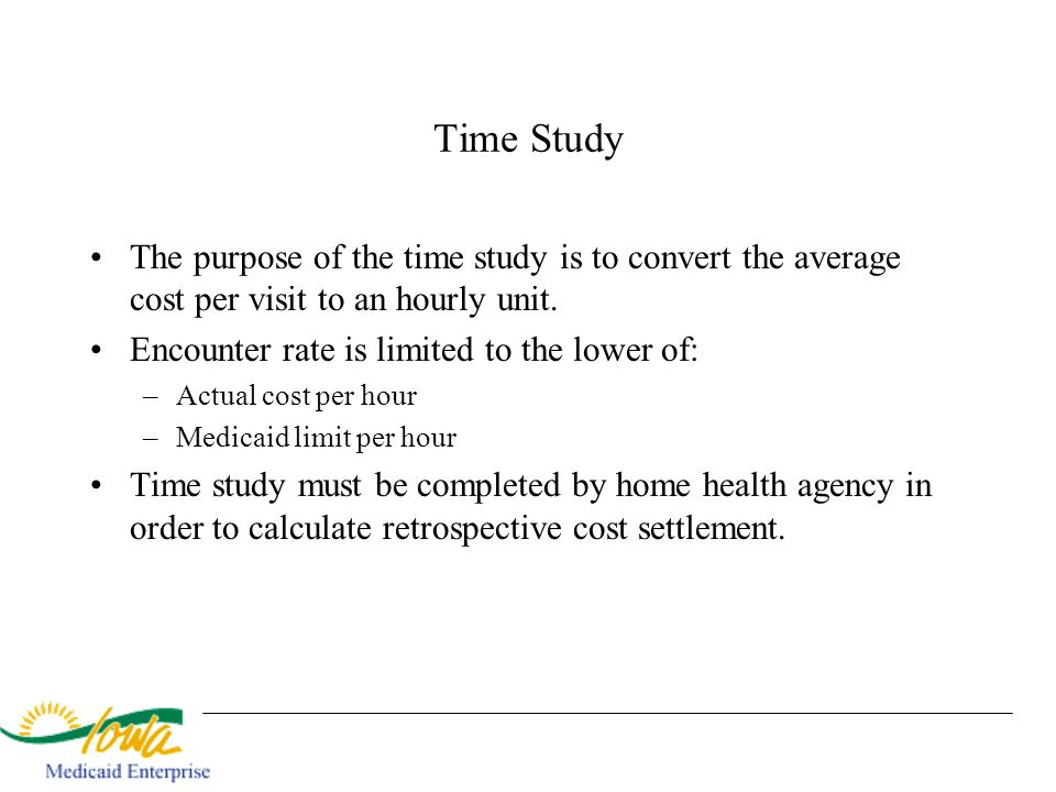 Time Study The purpose of the time study is to convert the average cost per visit to an hourly unit.