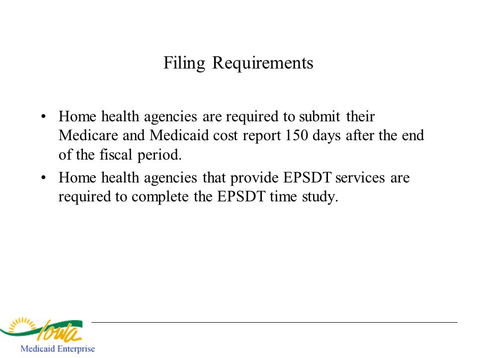 Filing Requirements Home health agencies are required to submit their Medicare and Medicaid cost report 150 days after the end of the fiscal period.