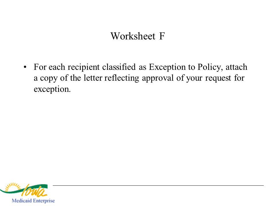 Worksheet F For each recipient classified as Exception to Policy, attach a copy of the letter reflecting approval of your request for exception.