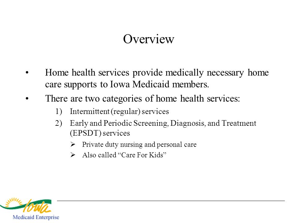 Overview Home health services provide medically necessary home care supports to Iowa Medicaid members.