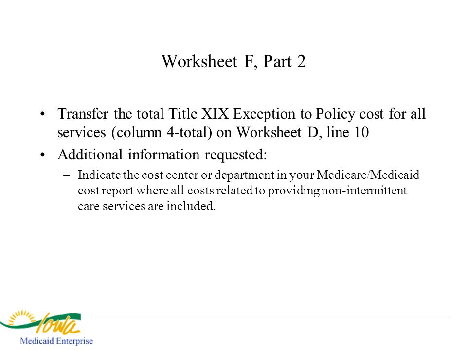Worksheet F, Part 2 Transfer the total Title XIX Exception to Policy cost for all services (column 4-total) on Worksheet D, line 10.