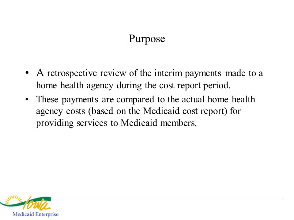 Purpose A retrospective review of the interim payments made to a home health agency during the cost report period.