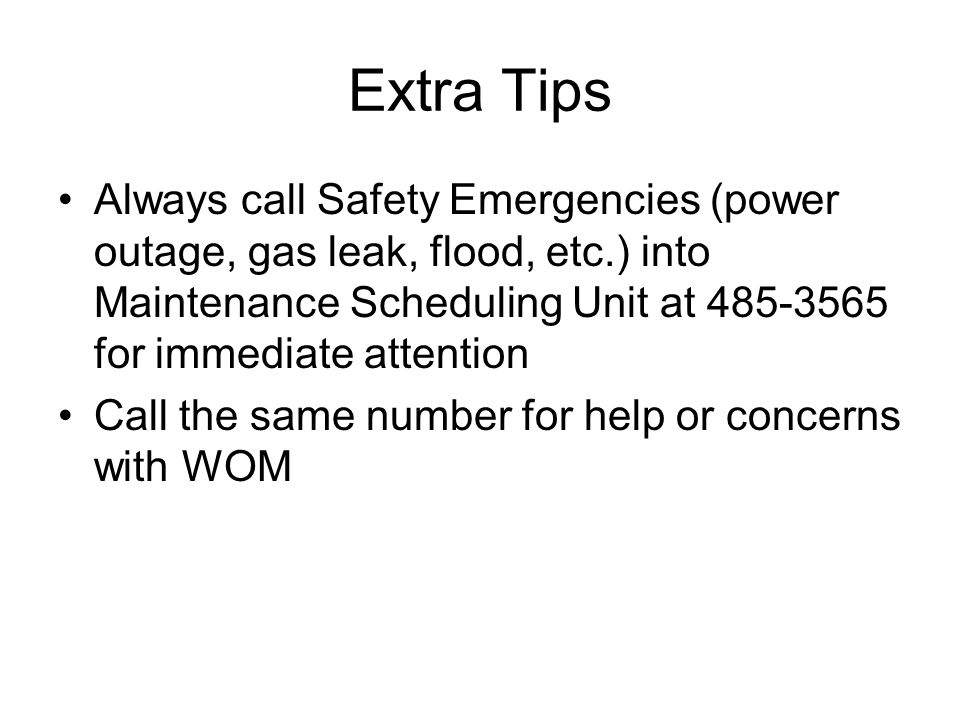 Extra Tips Always call Safety Emergencies (power outage, gas leak, flood, etc.) into Maintenance Scheduling Unit at 485-3565 for immediate attention.
