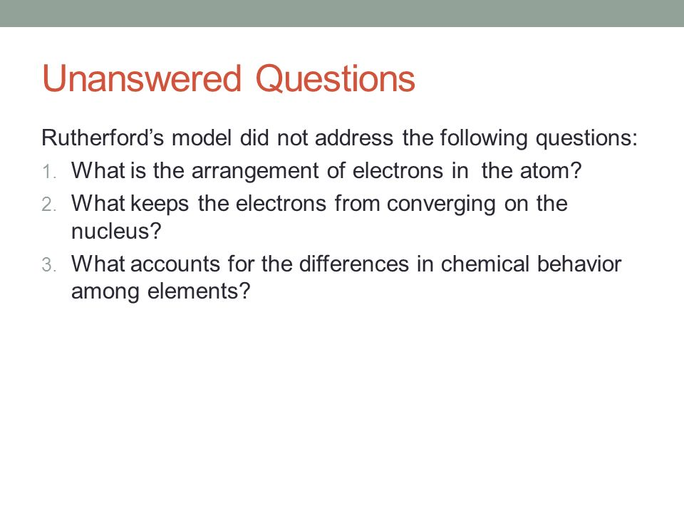Unanswered Questions Rutherford's model did not address the following questions: What is the arrangement of electrons in the atom
