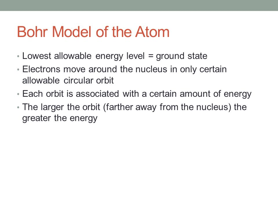 Bohr Model of the Atom Lowest allowable energy level = ground state