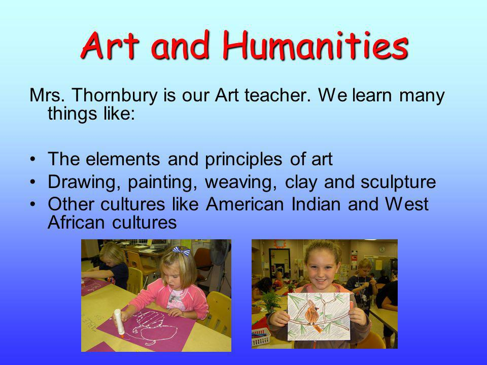 Art and Humanities Mrs. Thornbury is our Art teacher. We learn many things like: The elements and principles of art.