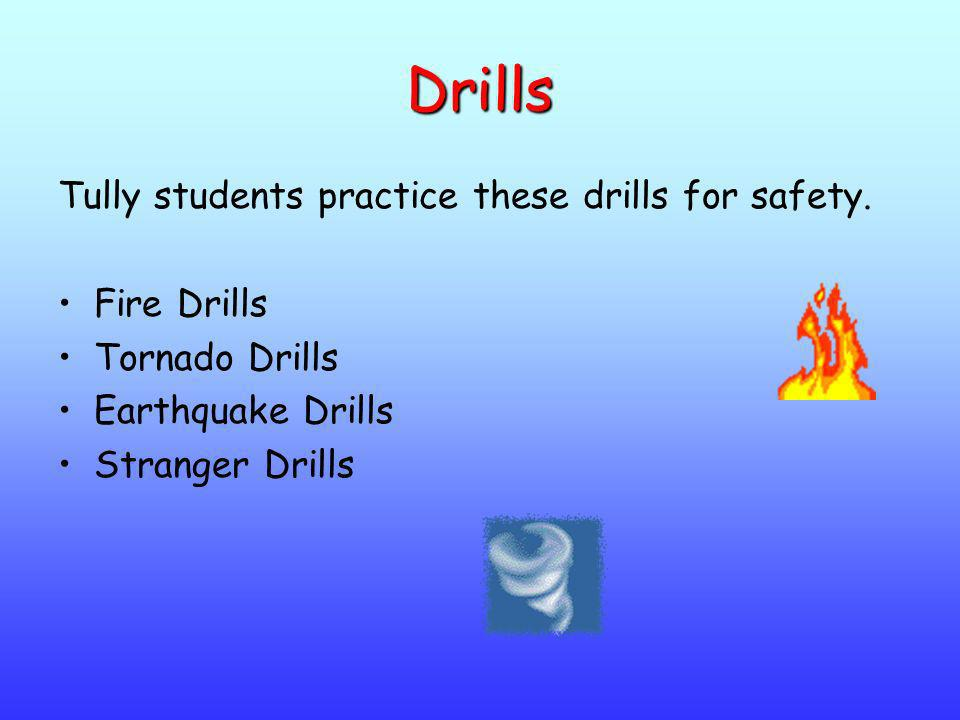 Drills Tully students practice these drills for safety. Fire Drills