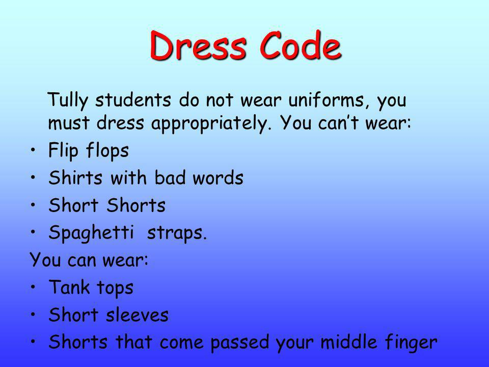 Dress Code Tully students do not wear uniforms, you must dress appropriately. You can't wear: Flip flops.
