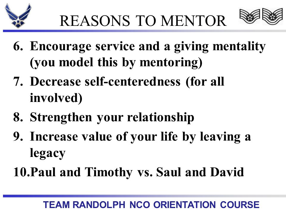 REASONS TO MENTOR Encourage service and a giving mentality (you model this by mentoring) Decrease self-centeredness (for all involved)