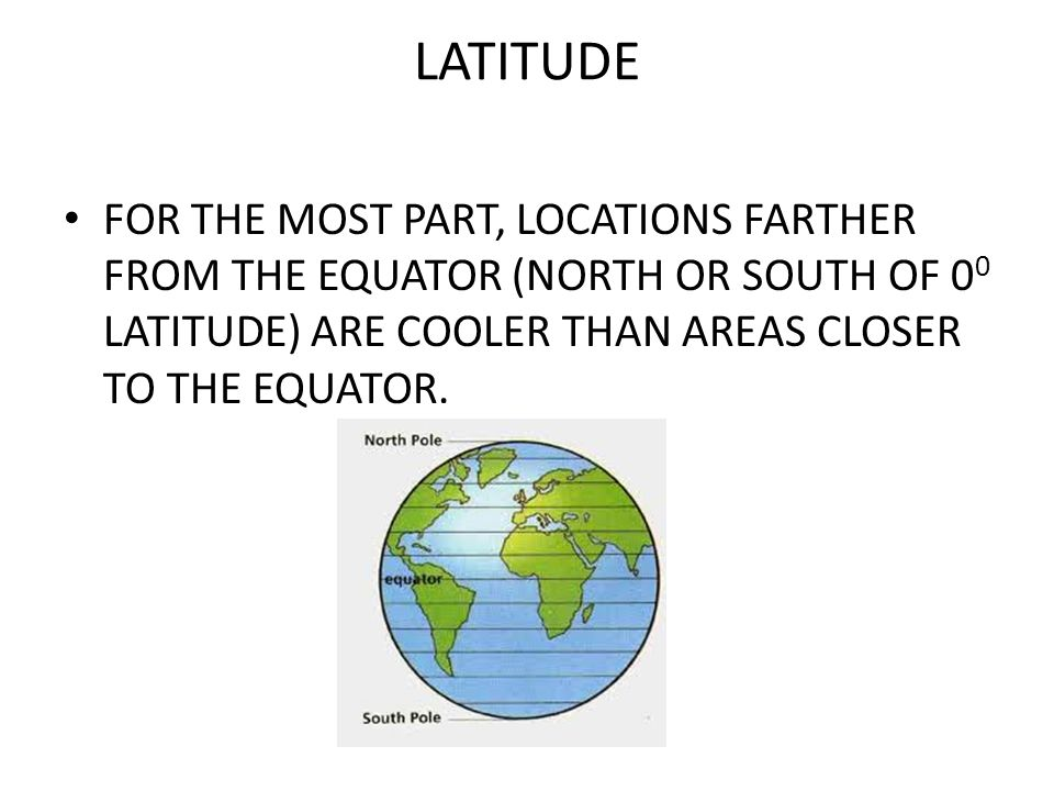 LATITUDE FOR THE MOST PART, LOCATIONS FARTHER FROM THE EQUATOR (NORTH OR SOUTH OF 00 LATITUDE) ARE COOLER THAN AREAS CLOSER TO THE EQUATOR.