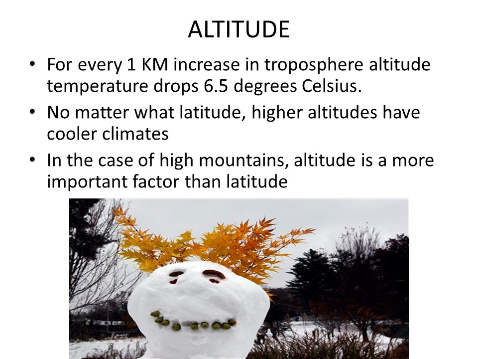 ALTITUDE For every 1 KM increase in troposphere altitude temperature drops 6.5 degrees Celsius.