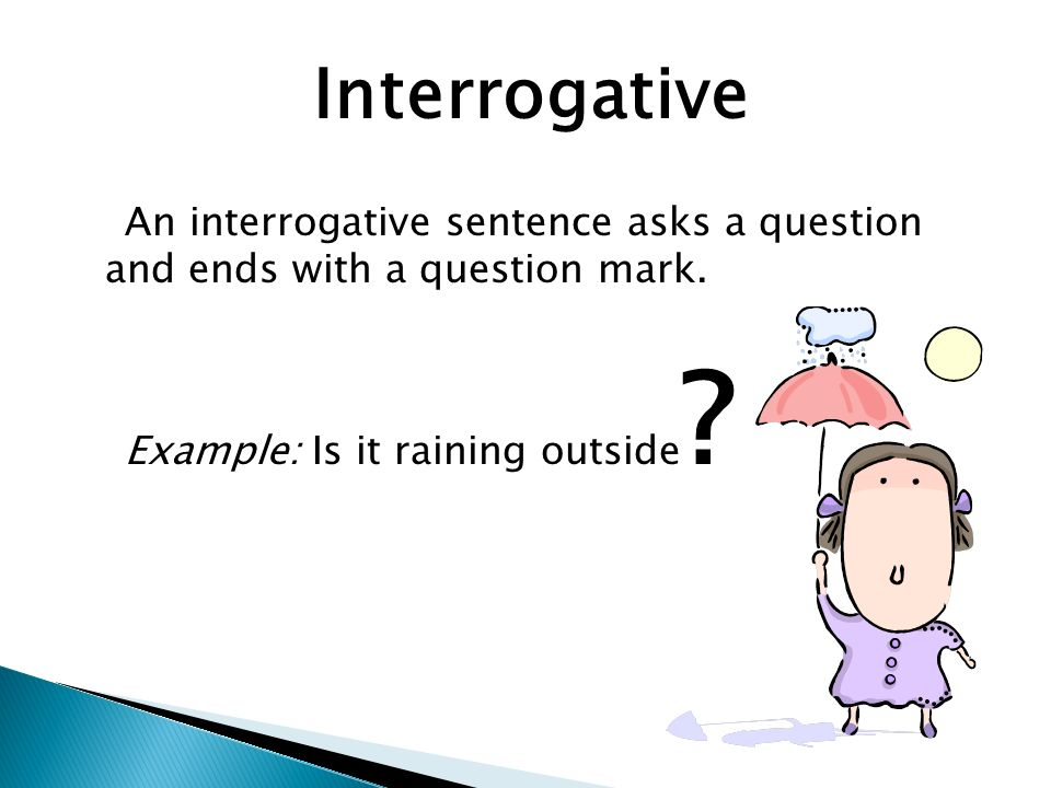 Interrogative An interrogative sentence asks a question and ends with a question mark.