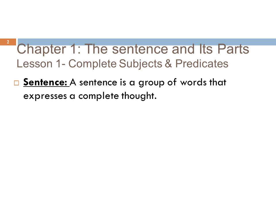 Here's the Idea Chapter 1: The sentence and Its Parts Lesson 1- Complete Subjects & Predicates. Sentence.