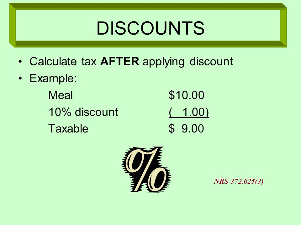 DISCOUNTS Calculate tax AFTER applying discount Example: Meal $10.00