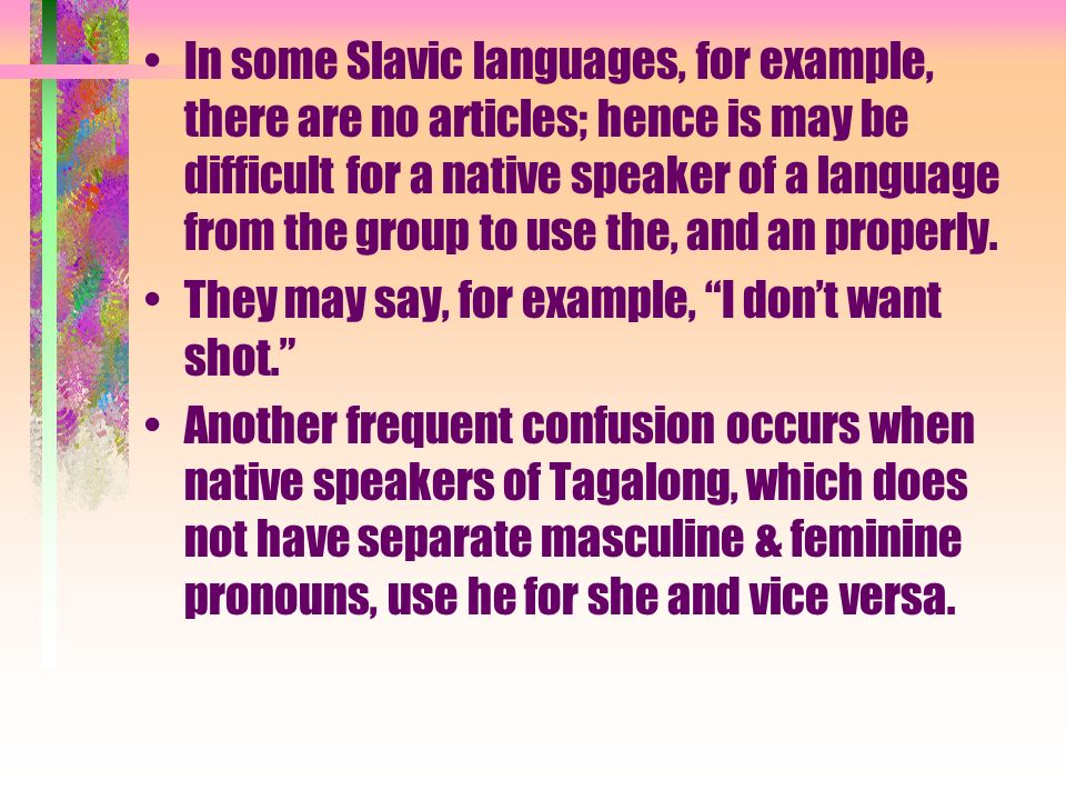In some Slavic languages, for example, there are no articles; hence is may be difficult for a native speaker of a language from the group to use the, and an properly.