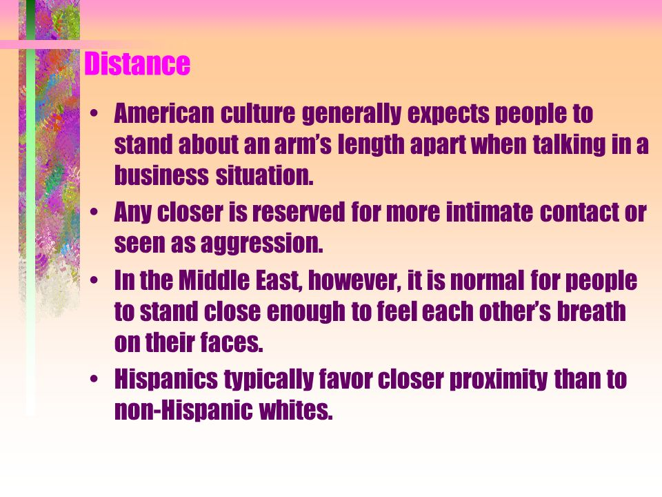 Distance American culture generally expects people to stand about an arm's length apart when talking in a business situation.