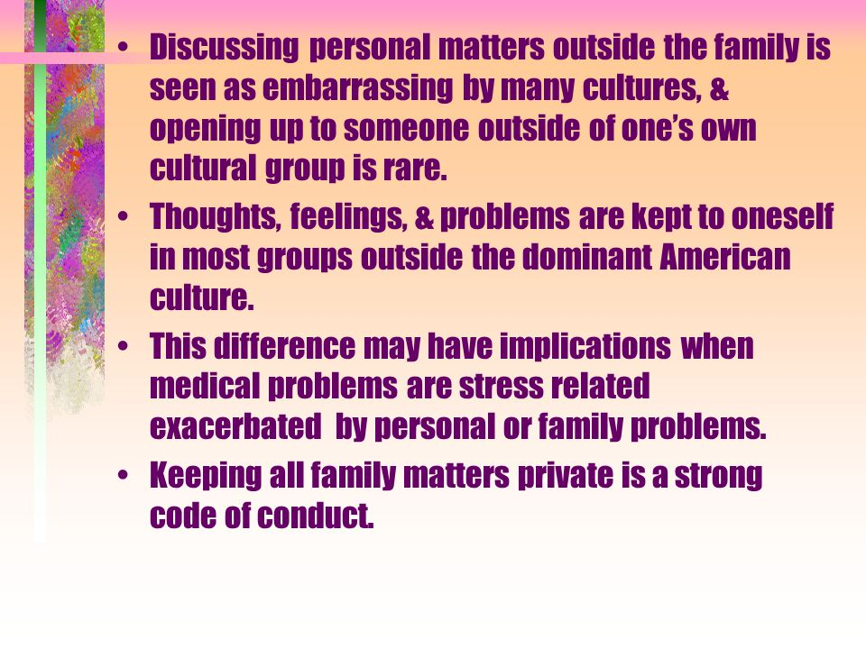 Discussing personal matters outside the family is seen as embarrassing by many cultures, & opening up to someone outside of one's own cultural group is rare.