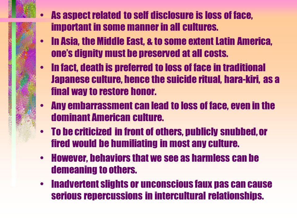 As aspect related to self disclosure is loss of face, important in some manner in all cultures.