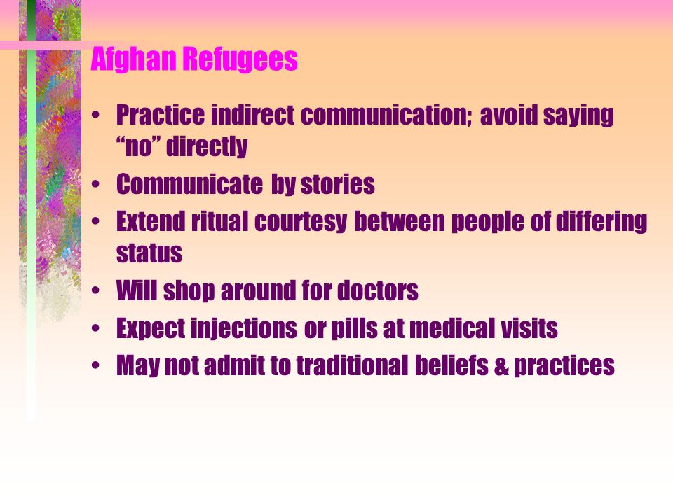 Afghan Refugees Practice indirect communication; avoid saying no directly. Communicate by stories.