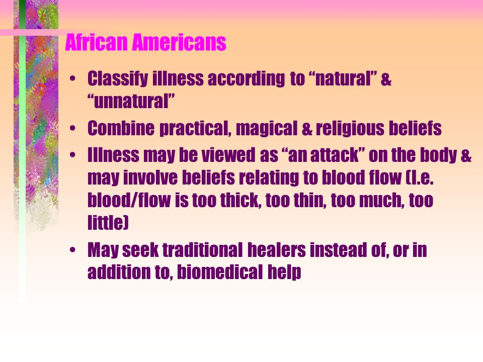 African Americans Classify illness according to natural & unnatural Combine practical, magical & religious beliefs.