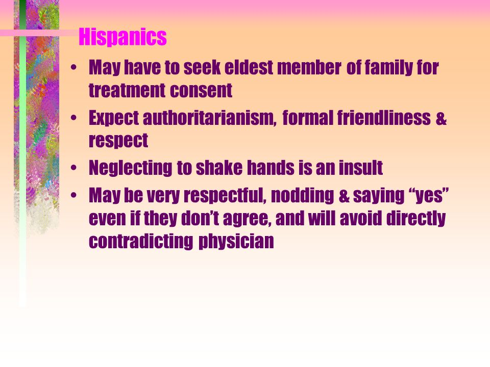 Hispanics May have to seek eldest member of family for treatment consent. Expect authoritarianism, formal friendliness & respect.