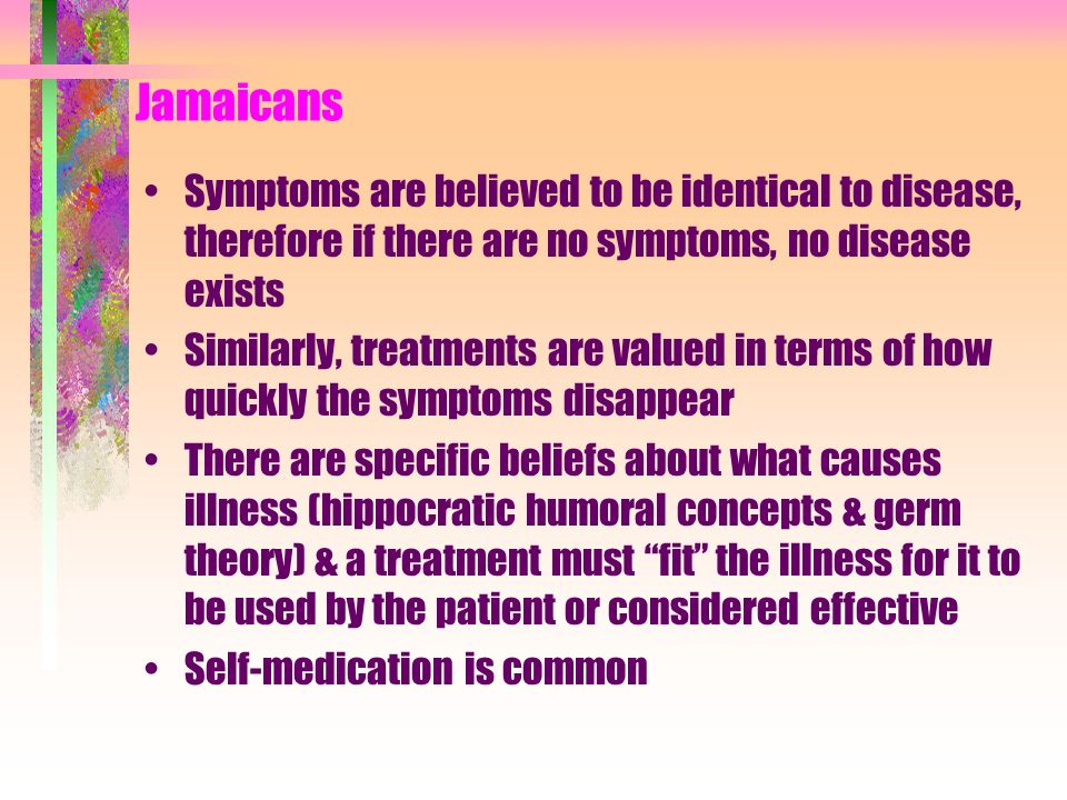 Jamaicans Symptoms are believed to be identical to disease, therefore if there are no symptoms, no disease exists.