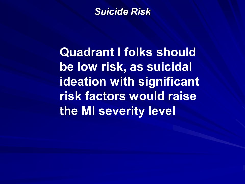 Suicide Risk Quadrant I folks should be low risk, as suicidal ideation with significant risk factors would raise the MI severity level.