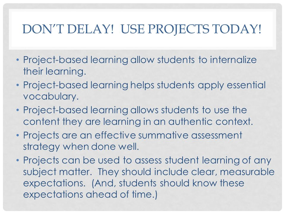 Don't delay! Use projects today!