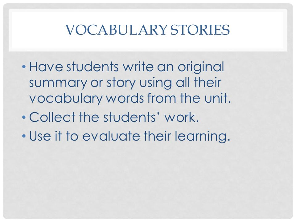 Vocabulary Stories Have students write an original summary or story using all their vocabulary words from the unit.