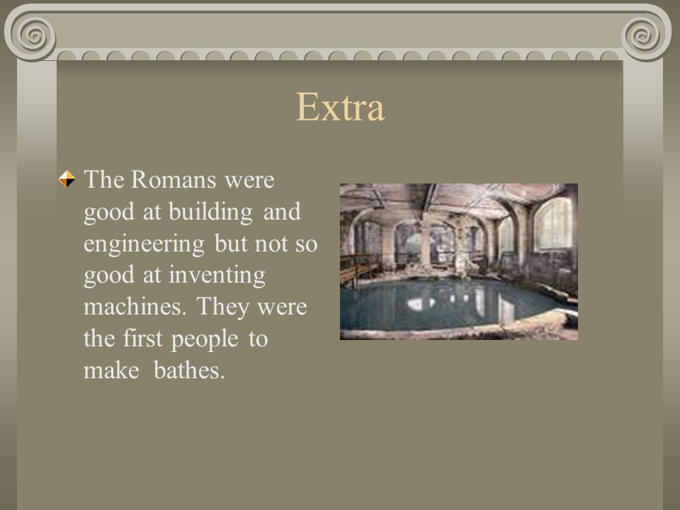 Extra The Romans were good at building and engineering but not so good at inventing machines.