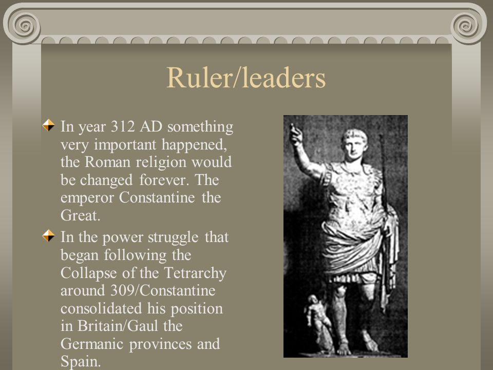 Ruler/leaders In year 312 AD something very important happened, the Roman religion would be changed forever. The emperor Constantine the Great.