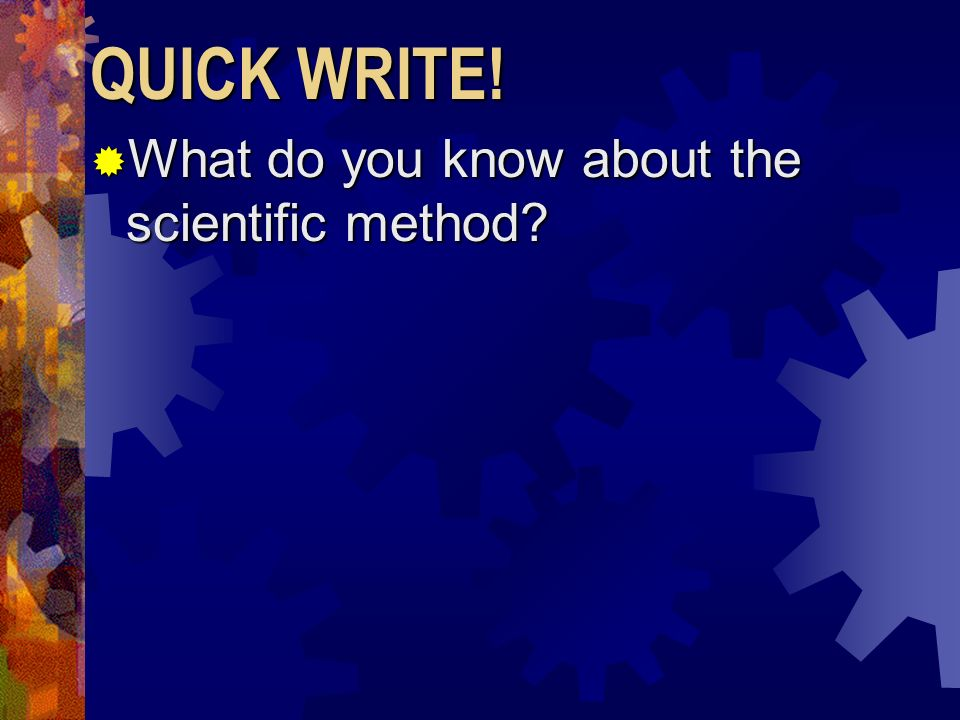 QUICK WRITE! What do you know about the scientific method