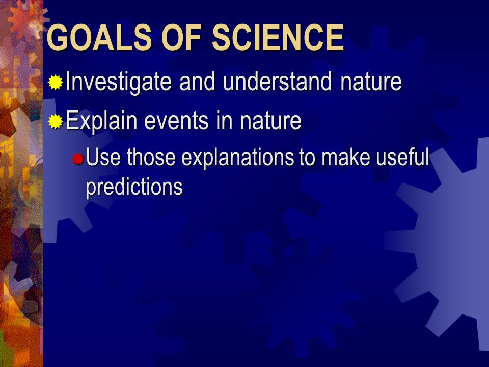 GOALS OF SCIENCE Investigate and understand nature