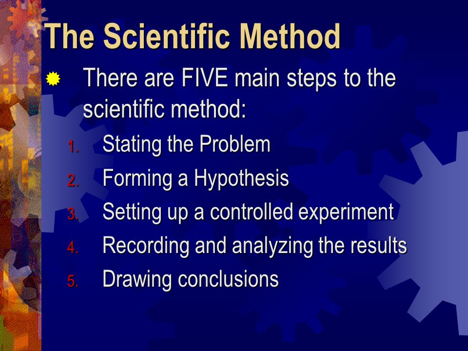 The Scientific Method There are FIVE main steps to the scientific method: Stating the Problem. Forming a Hypothesis.
