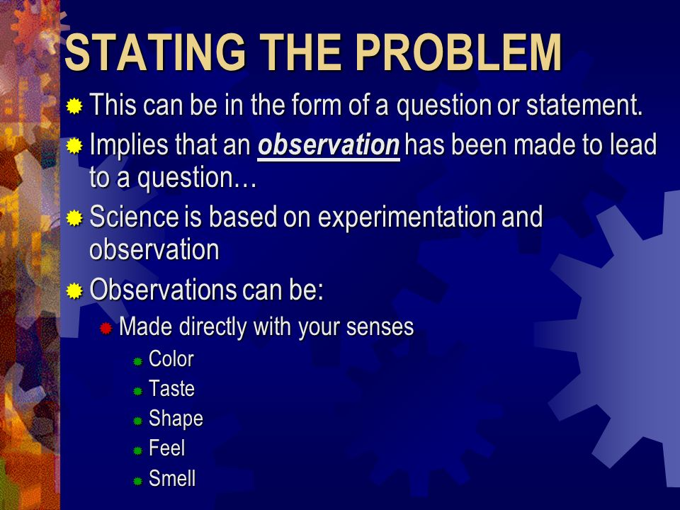 STATING THE PROBLEM This can be in the form of a question or statement. Implies that an observation has been made to lead to a question…