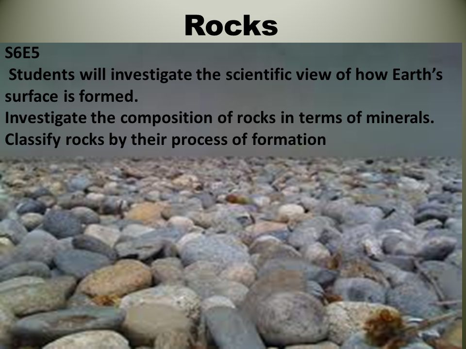 Rocks S6E5. Students will investigate the scientific view of how Earth's surface is formed.