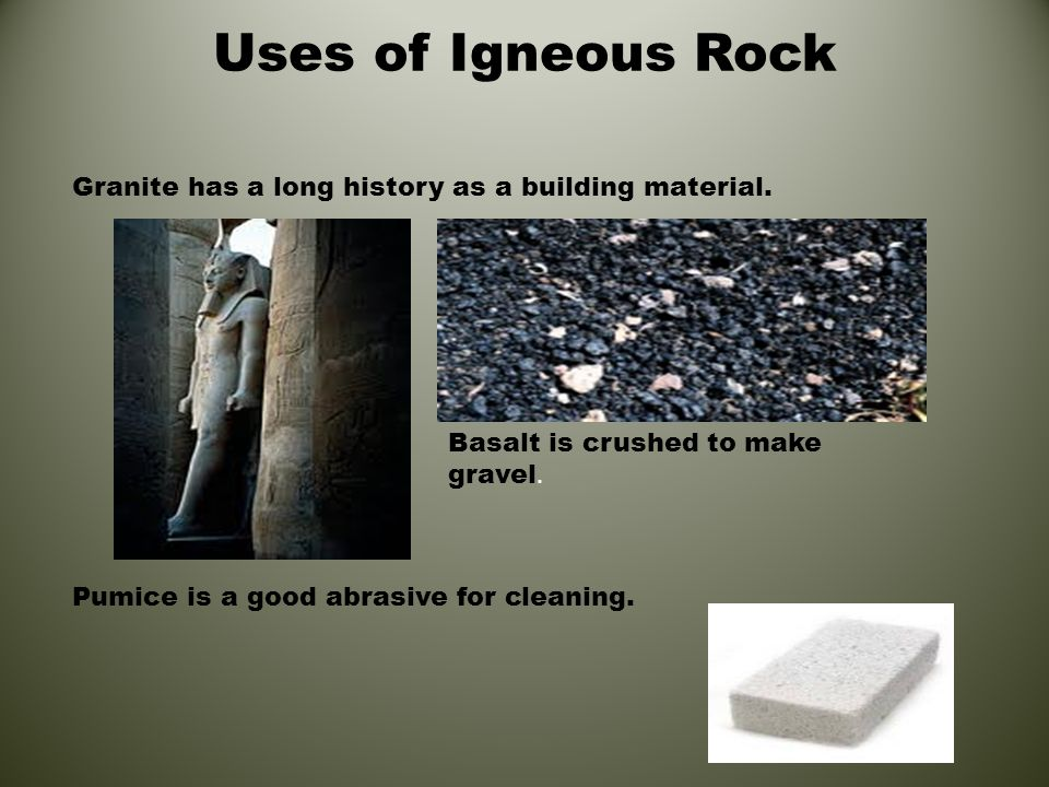 Uses of Igneous Rock Granite has a long history as a building material. Pumice is a good abrasive for cleaning.