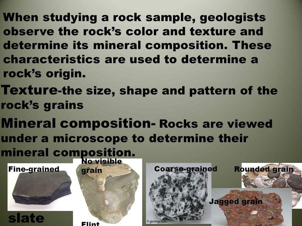 When studying a rock sample, geologists observe the rock's color and texture and determine its mineral composition. These characteristics are used to determine a rock's origin.