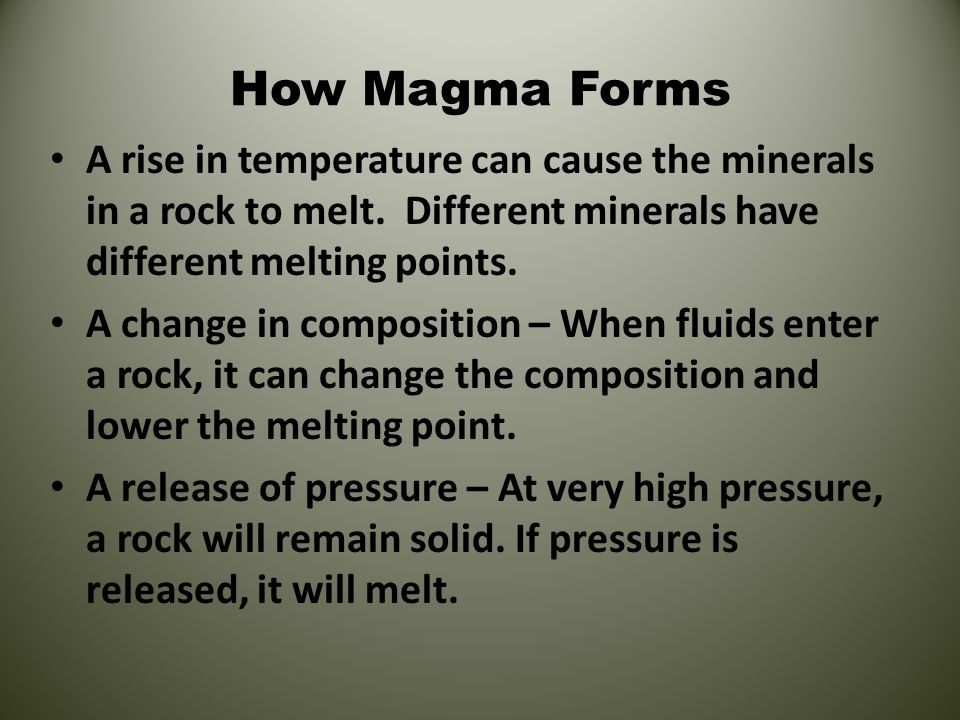 How Magma Forms A rise in temperature can cause the minerals in a rock to melt. Different minerals have different melting points.