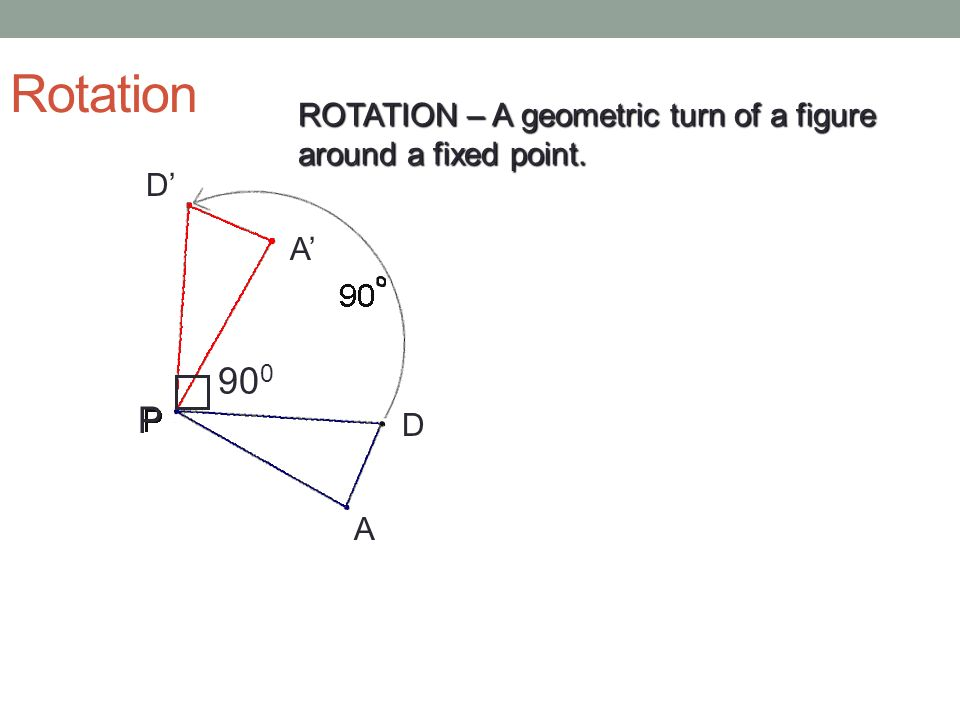 Rotation ROTATION – A geometric turn of a figure around a fixed point. D' A' 900 P D A