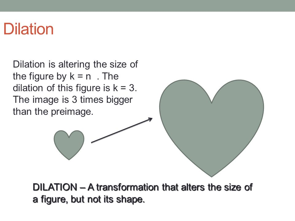Dilation Dilation is altering the size of the figure by k = n . The dilation of this figure is k = 3. The image is 3 times bigger than the preimage.