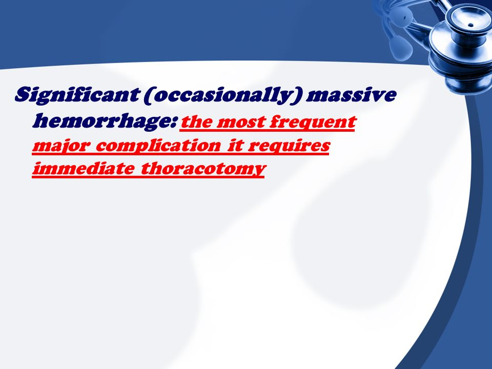 Significant (occasionally) massive hemorrhage: the most frequent major complication it requires immediate thoracotomy